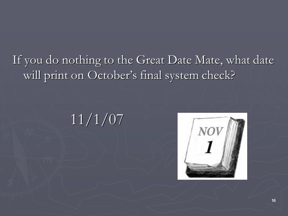 16 If you do nothing to the Great Date Mate, what date will print on Octobers final system check? 11/1/07