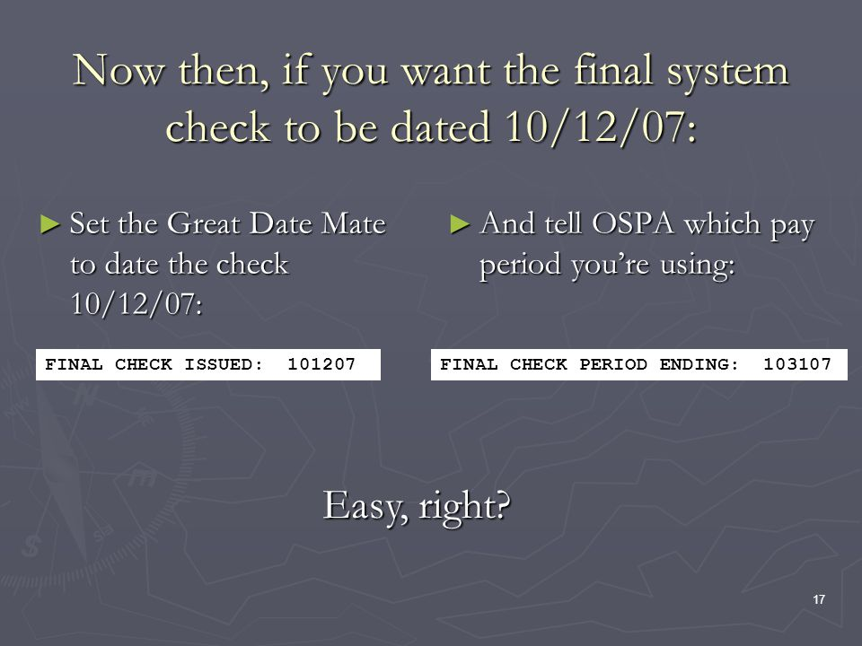 17 Now then, if you want the final system check to be dated 10/12/07: Set the Great Date Mate to date the check 10/12/07: Set the Great Date Mate to date the check 10/12/07: And tell OSPA which pay period youre using: FINAL CHECK ISSUED: 101207FINAL CHECK PERIOD ENDING: 103107 Easy, right