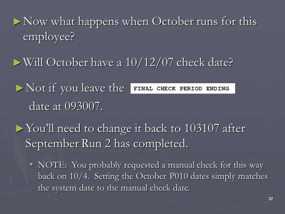 22 Now what happens when October runs for this employee? Now what happens when October runs for this employee? Will October have a 10/12/07 check date