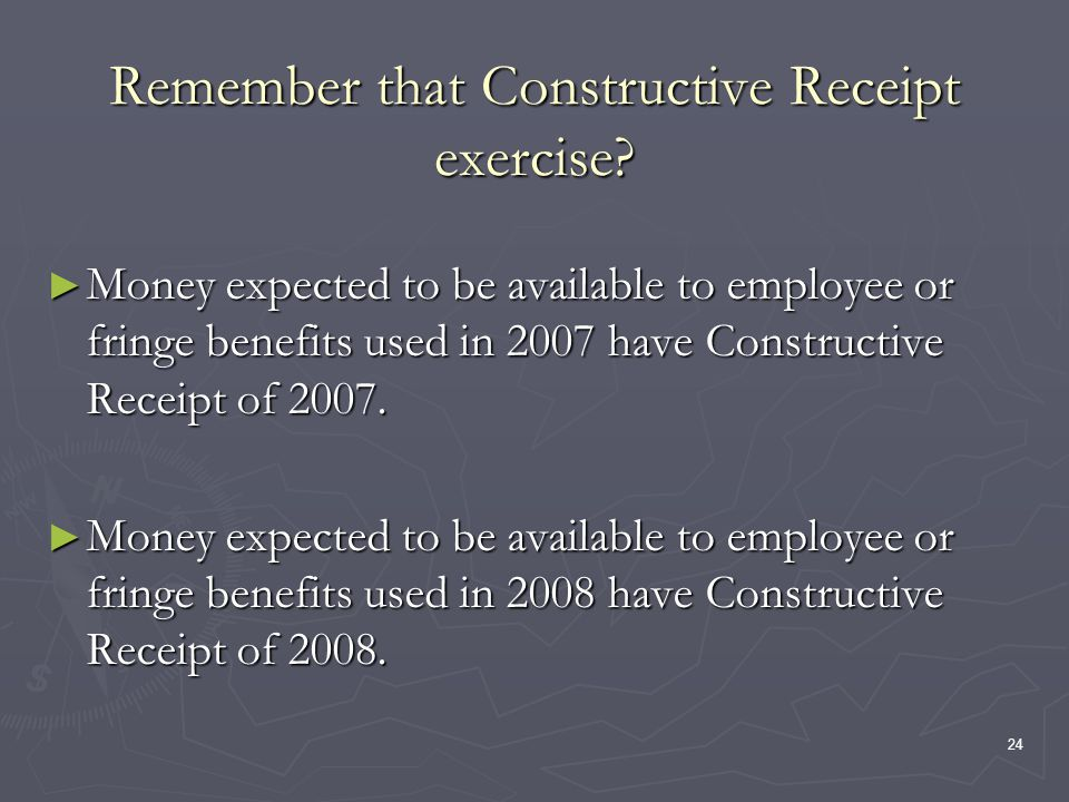 24 Remember that Constructive Receipt exercise? Money expected to be available to employee or fringe benefits used in 2007 have Constructive Receipt o