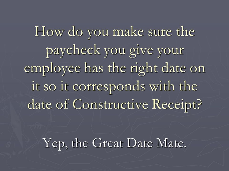 How do you make sure the paycheck you give your employee has the right date on it so it corresponds with the date of Constructive Receipt? Yep, the Gr