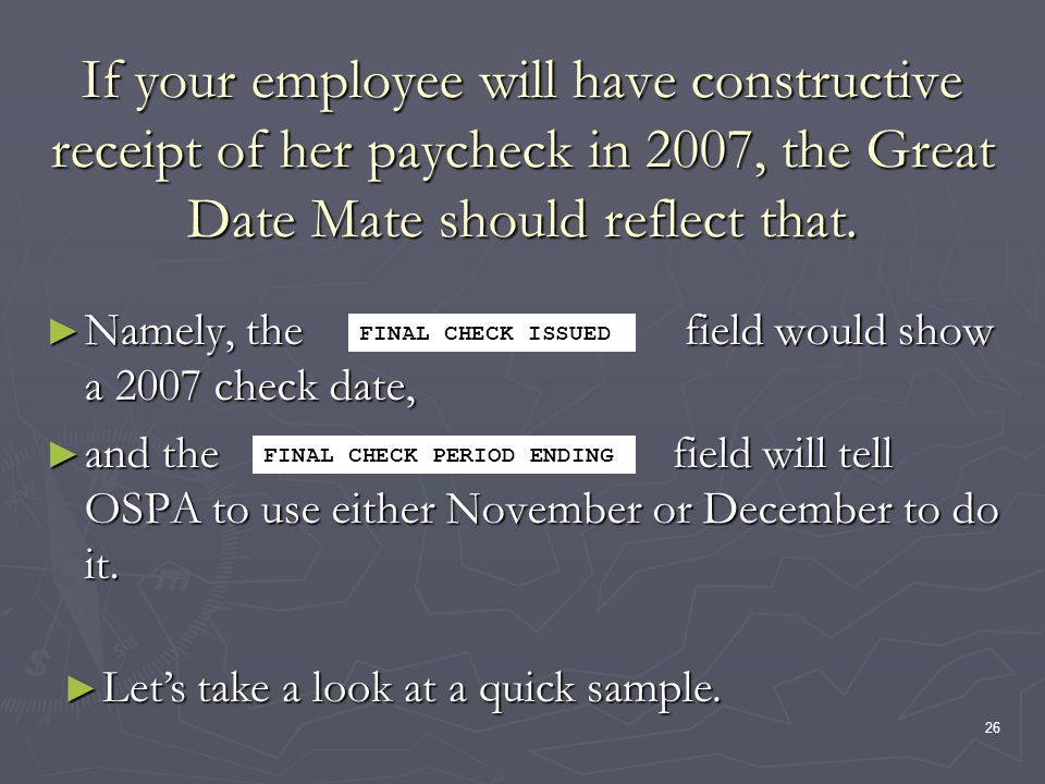 26 If your employee will have constructive receipt of her paycheck in 2007, the Great Date Mate should reflect that.