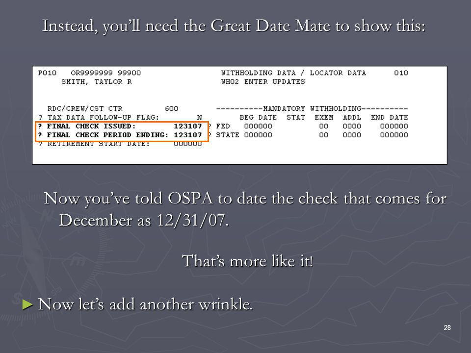 28 Now youve told OSPA to date the check that comes for December as 12/31/07. Instead, youll need the Great Date Mate to show this: Thats more like it