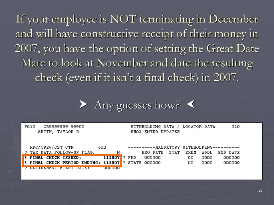 35 If your employee is NOT terminating in December and will have constructive receipt of their money in 2007, you have the option of setting the Great Date Mate to look at November and date the resulting check (even if it isnt a final check) in 2007.