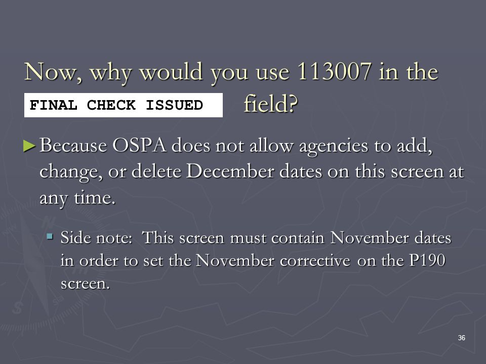 36 Now, why would you use 113007 in the field? Because OSPA does not allow agencies to add, change, or delete December dates on this screen at any tim