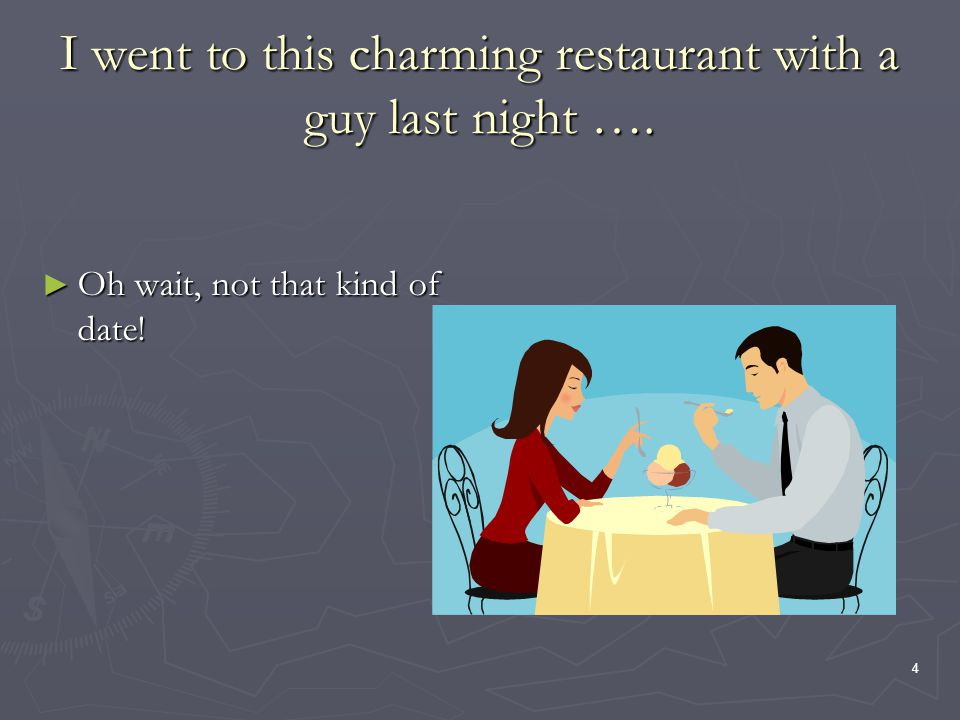 4 I went to this charming restaurant with a guy last night …. Oh wait, not that kind of date! Oh wait, not that kind of date!