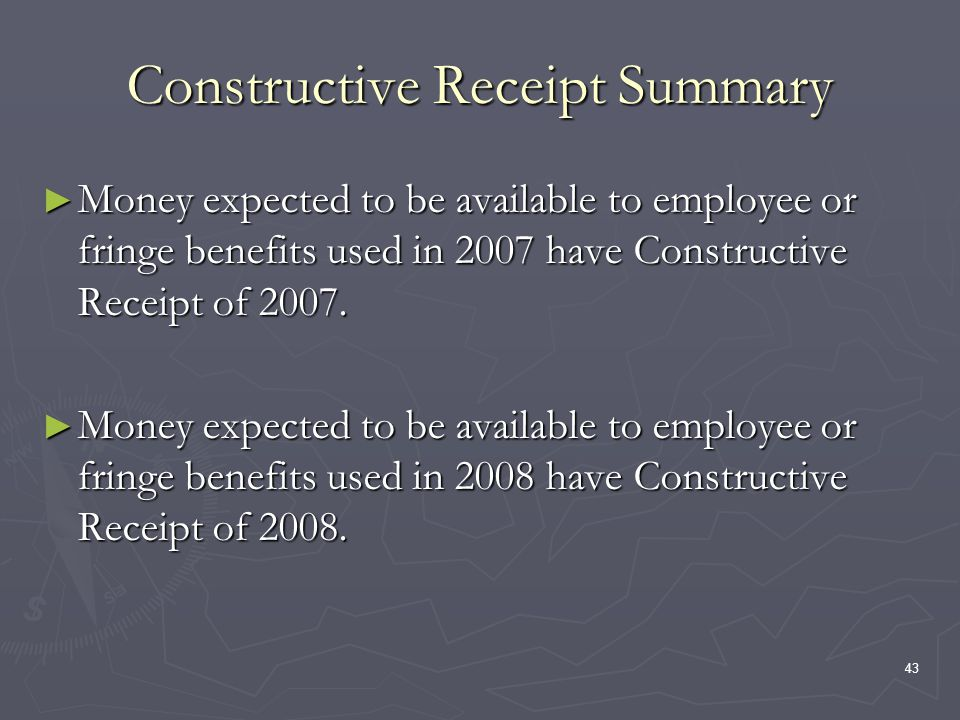 43 Constructive Receipt Summary Money expected to be available to employee or fringe benefits used in 2007 have Constructive Receipt of 2007.
