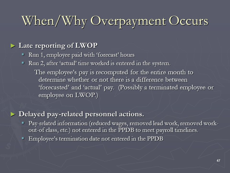 47 When/Why Overpayment Occurs Late reporting of LWOP Late reporting of LWOP Run 1, employee paid with forecast hours Run 1, employee paid with forecast hours Run 2, after actual time worked is entered in the system.