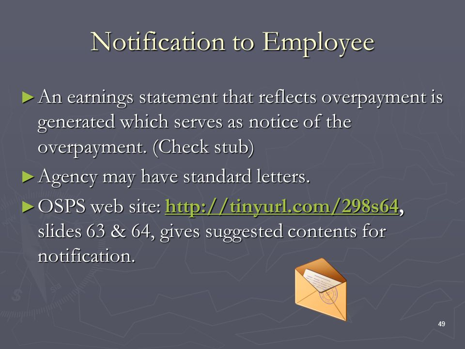 49 Notification to Employee An earnings statement that reflects overpayment is generated which serves as notice of the overpayment. (Check stub) An ea