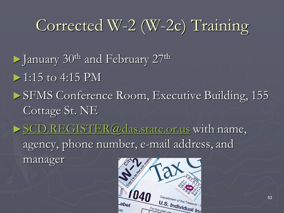 53 Corrected W-2 (W-2c) Training January 30 th and February 27 th January 30 th and February 27 th 1:15 to 4:15 PM 1:15 to 4:15 PM SFMS Conference Roo