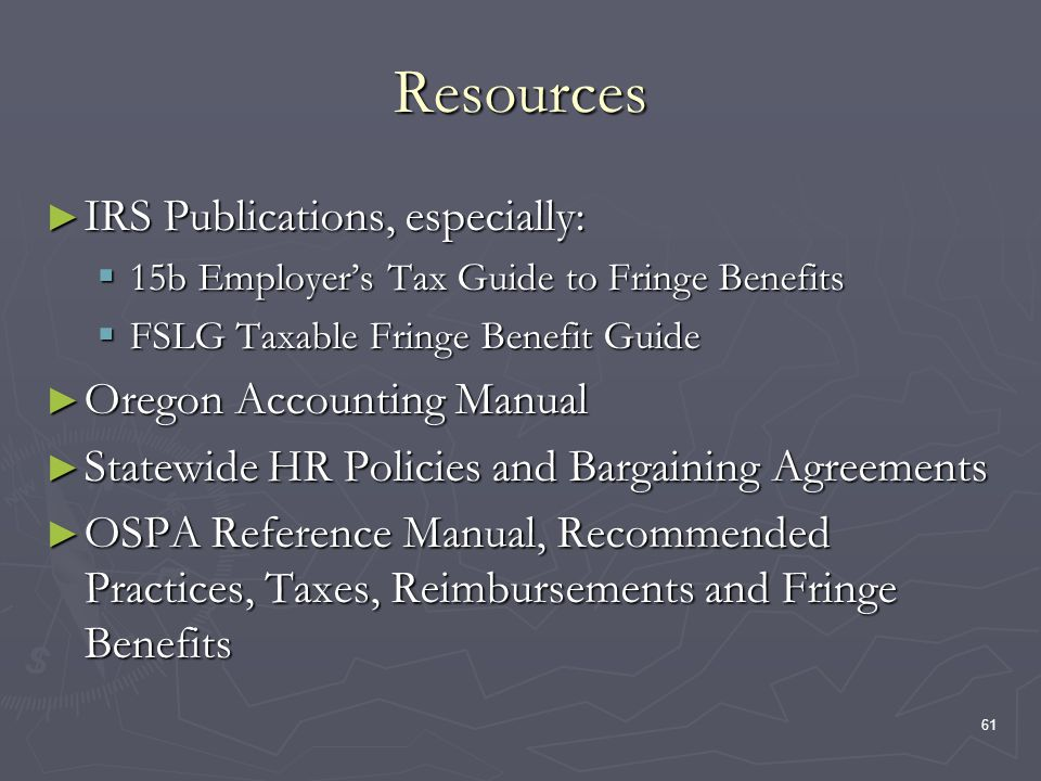 61 Resources IRS Publications, especially: IRS Publications, especially: 15b Employers Tax Guide to Fringe Benefits 15b Employers Tax Guide to Fringe Benefits FSLG Taxable Fringe Benefit Guide FSLG Taxable Fringe Benefit Guide Oregon Accounting Manual Oregon Accounting Manual Statewide HR Policies and Bargaining Agreements Statewide HR Policies and Bargaining Agreements OSPA Reference Manual, Recommended Practices, Taxes, Reimbursements and Fringe Benefits OSPA Reference Manual, Recommended Practices, Taxes, Reimbursements and Fringe Benefits