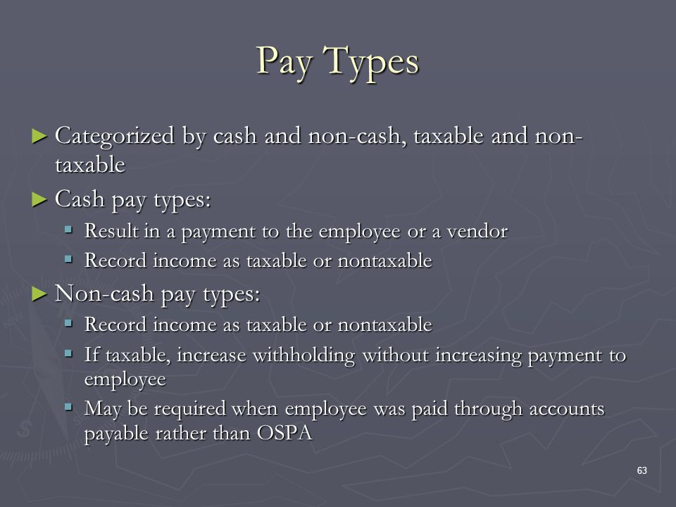 63 Pay Types Categorized by cash and non-cash, taxable and non- taxable Categorized by cash and non-cash, taxable and non- taxable Cash pay types: Cash pay types: Result in a payment to the employee or a vendor Result in a payment to the employee or a vendor Record income as taxable or nontaxable Record income as taxable or nontaxable Non-cash pay types: Non-cash pay types: Record income as taxable or nontaxable Record income as taxable or nontaxable If taxable, increase withholding without increasing payment to employee If taxable, increase withholding without increasing payment to employee May be required when employee was paid through accounts payable rather than OSPA May be required when employee was paid through accounts payable rather than OSPA