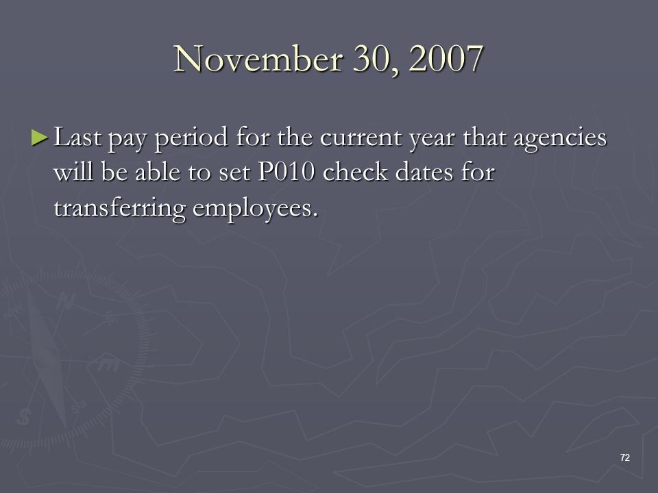72 November 30, 2007 Last pay period for the current year that agencies will be able to set P010 check dates for transferring employees. Last pay peri
