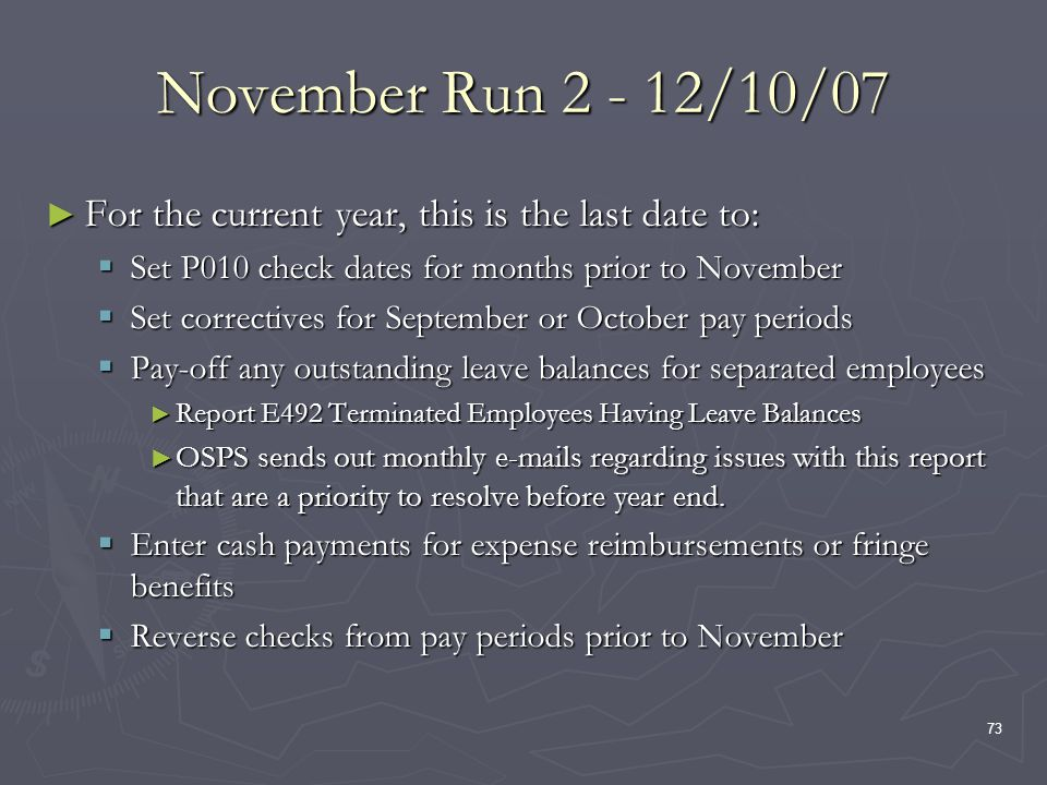 73 November Run 2 - 12/10/07 For the current year, this is the last date to: For the current year, this is the last date to: Set P010 check dates for months prior to November Set P010 check dates for months prior to November Set correctives for September or October pay periods Set correctives for September or October pay periods Pay-off any outstanding leave balances for separated employees Pay-off any outstanding leave balances for separated employees Report E492 Terminated Employees Having Leave Balances Report E492 Terminated Employees Having Leave Balances OSPS sends out monthly e-mails regarding issues with this report that are a priority to resolve before year end.