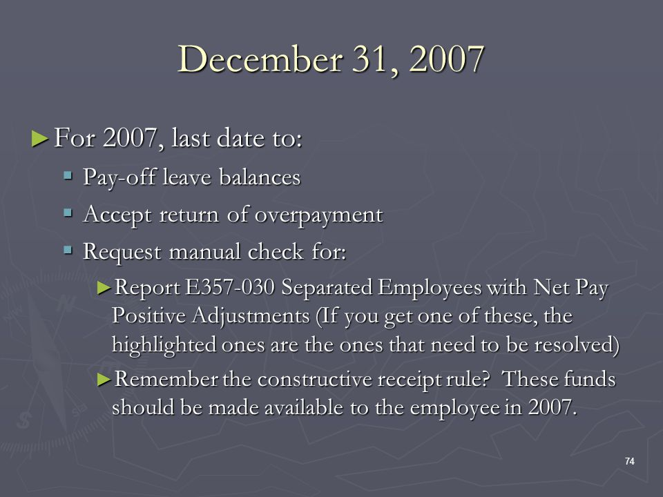 74 December 31, 2007 For 2007, last date to: For 2007, last date to: Pay-off leave balances Pay-off leave balances Accept return of overpayment Accept return of overpayment Request manual check for: Request manual check for: Report E357-030 Separated Employees with Net Pay Positive Adjustments (If you get one of these, the highlighted ones are the ones that need to be resolved) Report E357-030 Separated Employees with Net Pay Positive Adjustments (If you get one of these, the highlighted ones are the ones that need to be resolved) Remember the constructive receipt rule.