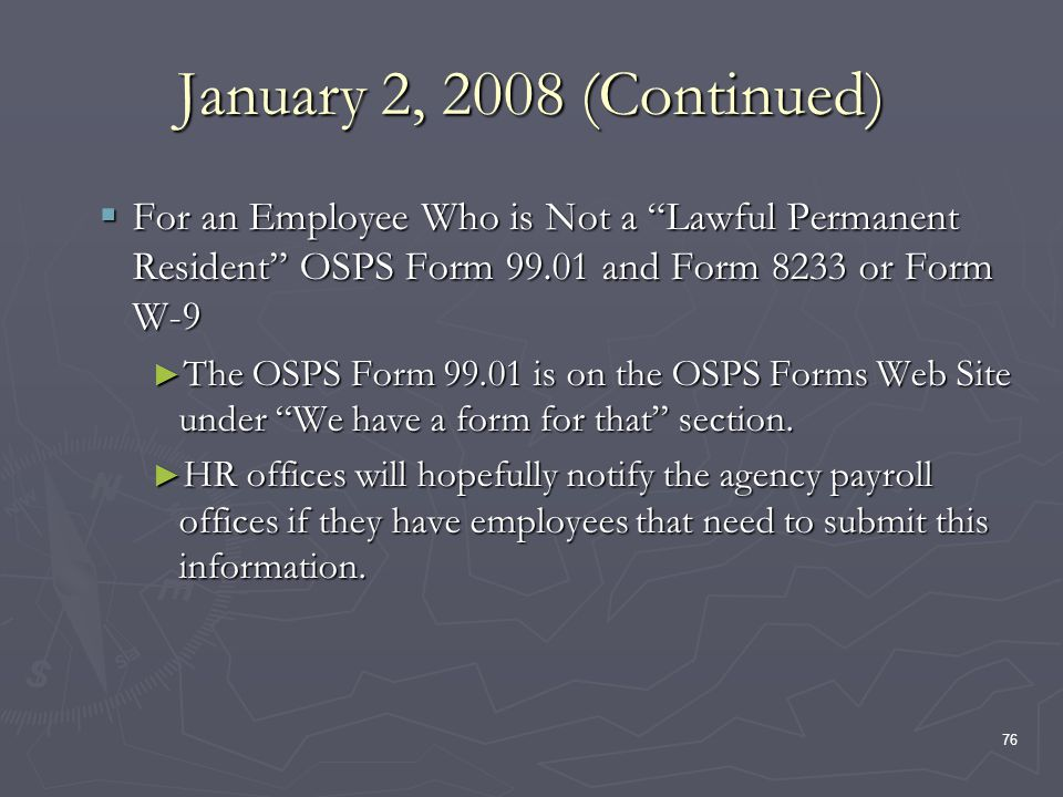 76 January 2, 2008 (Continued) For an Employee Who is Not a Lawful Permanent Resident OSPS Form 99.01 and Form 8233 or Form W-9 For an Employee Who is