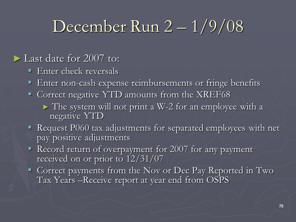 78 December Run 2 – 1/9/08 Last date for 2007 to: Last date for 2007 to: Enter check reversals Enter check reversals Enter non-cash expense reimbursements or fringe benefits Enter non-cash expense reimbursements or fringe benefits Correct negative YTD amounts from the XREF68 Correct negative YTD amounts from the XREF68 The system will not print a W-2 for an employee with a negative YTD The system will not print a W-2 for an employee with a negative YTD Request P060 tax adjustments for separated employees with net pay positive adjustments Request P060 tax adjustments for separated employees with net pay positive adjustments Record return of overpayment for 2007 for any payment received on or prior to 12/31/07 Record return of overpayment for 2007 for any payment received on or prior to 12/31/07 Correct payments from the Nov or Dec Pay Reported in Two Tax Years –Receive report at year end from OSPS Correct payments from the Nov or Dec Pay Reported in Two Tax Years –Receive report at year end from OSPS