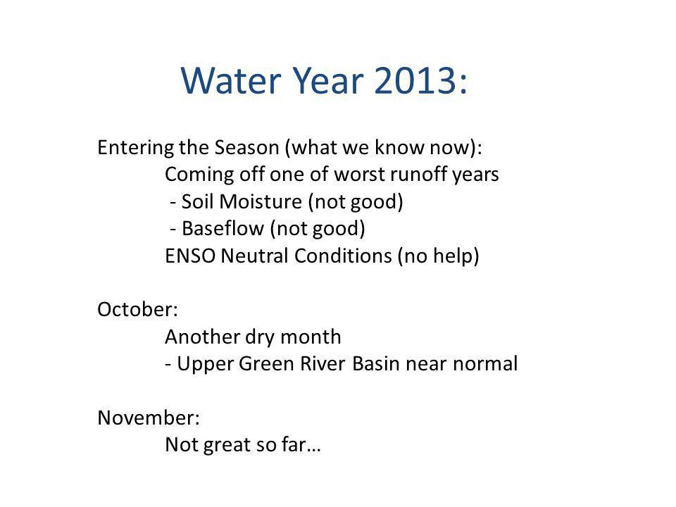 Water Year 2013: Entering the Season (what we know now): Coming off one of worst runoff years - Soil Moisture (not good) - Baseflow (not good) ENSO Neutral Conditions (no help) October: Another dry month - Upper Green River Basin near normal November: Not great so far…