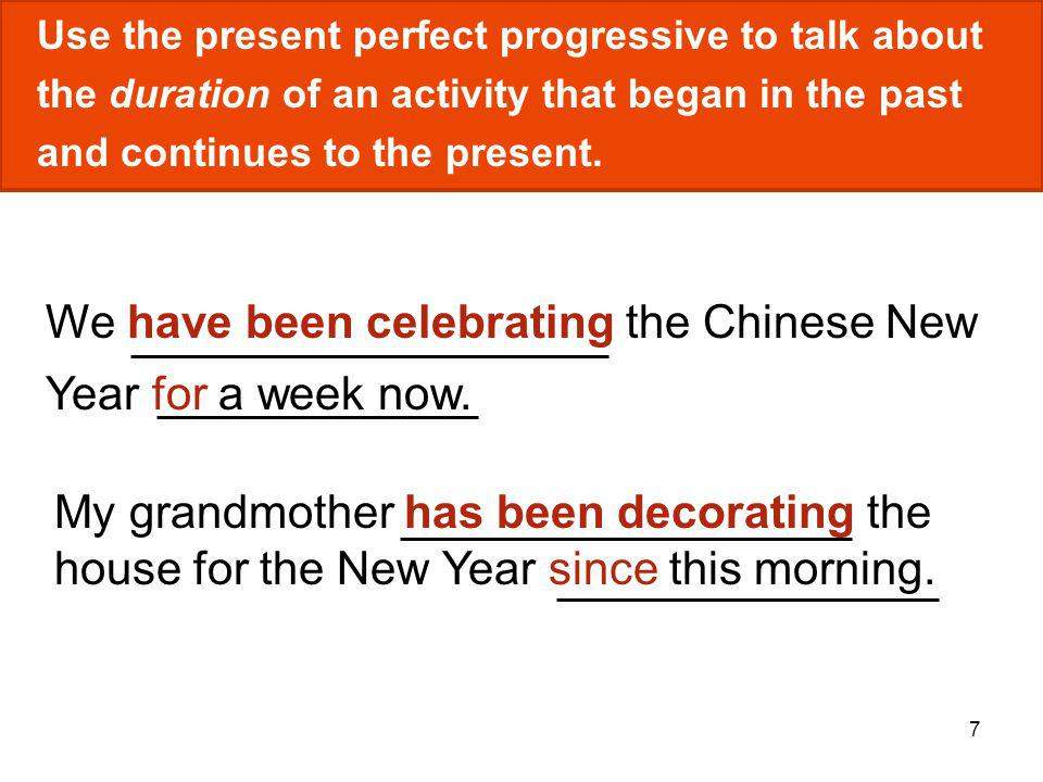 7 We have been celebrating the Chinese New Year for a week now. Use the present perfect progressive to talk about the duration of an activity that beg