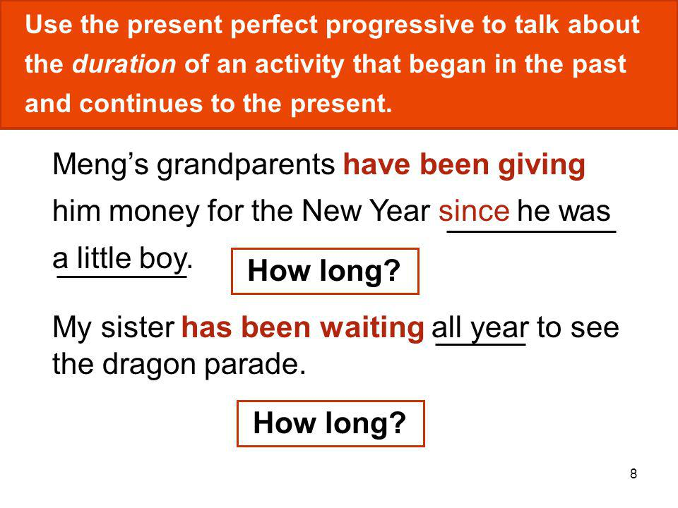 8 Use the present perfect progressive to talk about the duration of an activity that began in the past and continues to the present. Mengs grandparent