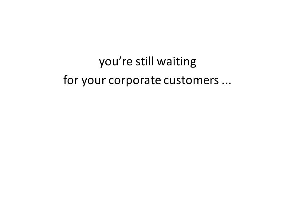 youre still waiting for your corporate customers...