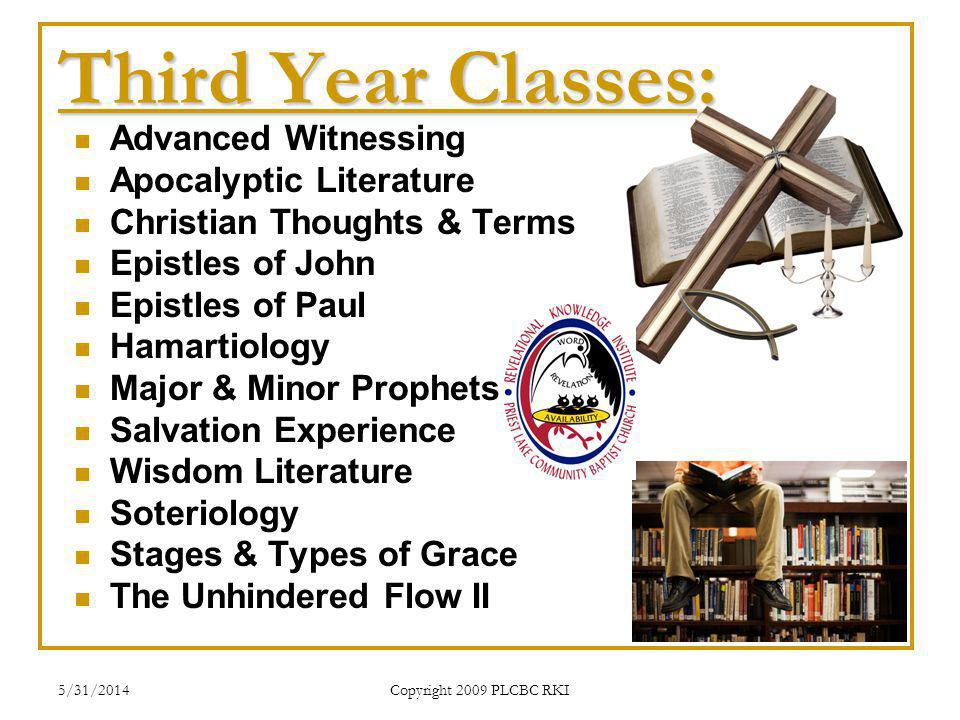 5/31/2014 Copyright 2009 PLCBC RKI Third Year Classes: Advanced Witnessing Apocalyptic Literature Christian Thoughts & Terms Epistles of John Epistles of Paul Hamartiology Major & Minor Prophets Salvation Experience Wisdom Literature Soteriology Stages & Types of Grace The Unhindered Flow II