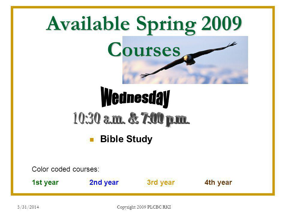 5/31/2014 Copyright 2009 PLCBC RKI Available Spring 2009 Courses Bible Study Color coded courses: 1st year 2nd year3rd year4th year