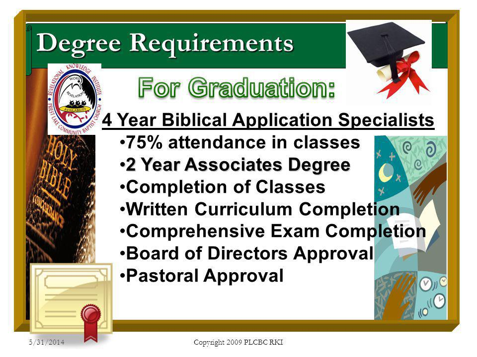 5/31/2014 Copyright 2009 PLCBC RKI Degree Requirements 4 Year Biblical Application Specialists 75% attendance in classes 2 Year Associates Degree2 Year Associates Degree Completion of Classes Written Curriculum Completion Comprehensive Exam Completion Board of Directors Approval Pastoral Approval
