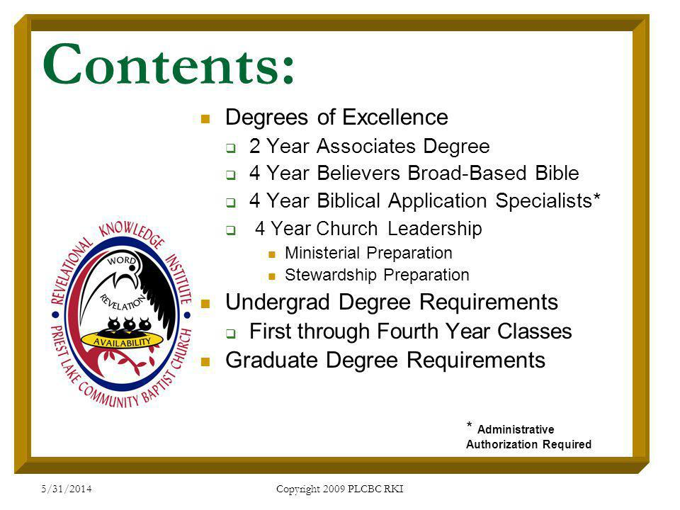 5/31/2014 Copyright 2009 PLCBC RKI Contents: Degrees of Excellence 2 Year Associates Degree 4 Year Believers Broad-Based Bible 4 Year Biblical Application Specialists* 4 Year Church Leadership Ministerial Preparation Stewardship Preparation Undergrad Degree Requirements First through Fourth Year Classes Graduate Degree Requirements * Administrative Authorization Required