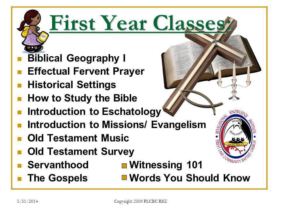5/31/2014 Copyright 2009 PLCBC RKI First Year Classes: Biblical Geography I Effectual Fervent Prayer Historical Settings How to Study the Bible Introduction to Eschatology Introduction to Missions/ Evangelism Old Testament Music Old Testament Survey ServanthoodWitnessing 101 The Gospels Words You Should Know
