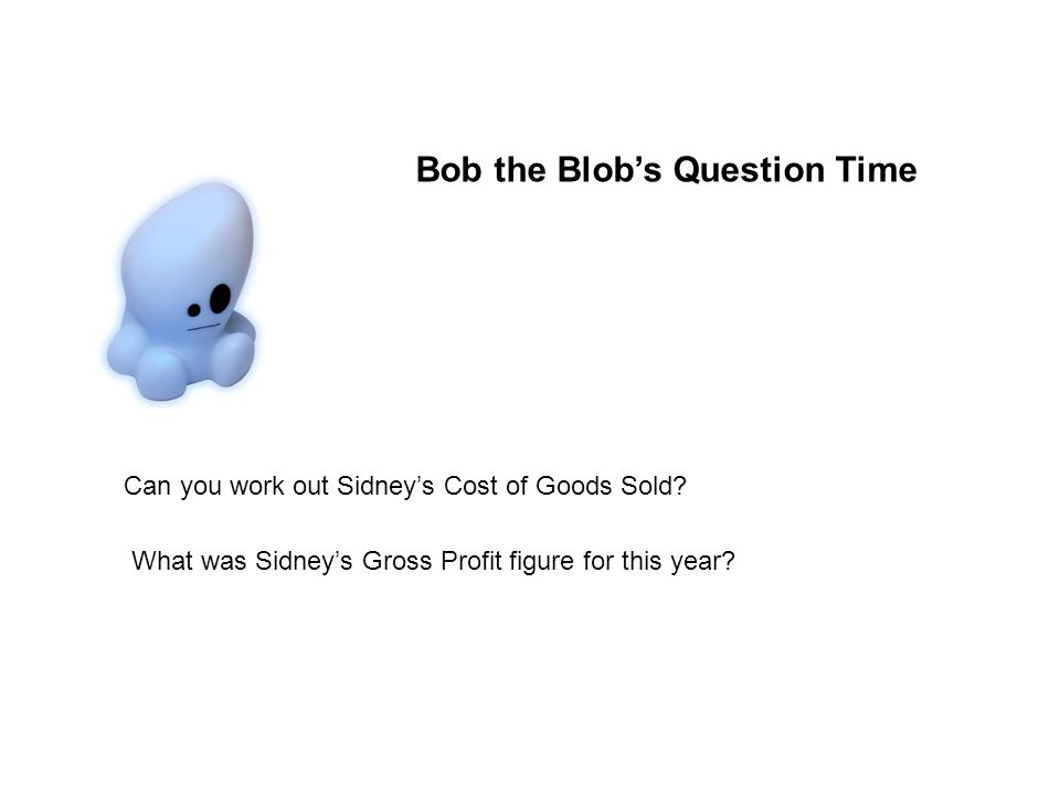 Bob the Blobs Question Time Can you work out Sidneys Cost of Goods Sold.