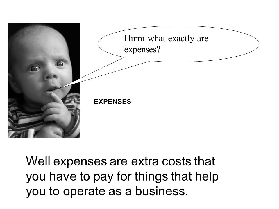 EXPENSES Well expenses are extra costs that you have to pay for things that help you to operate as a business.