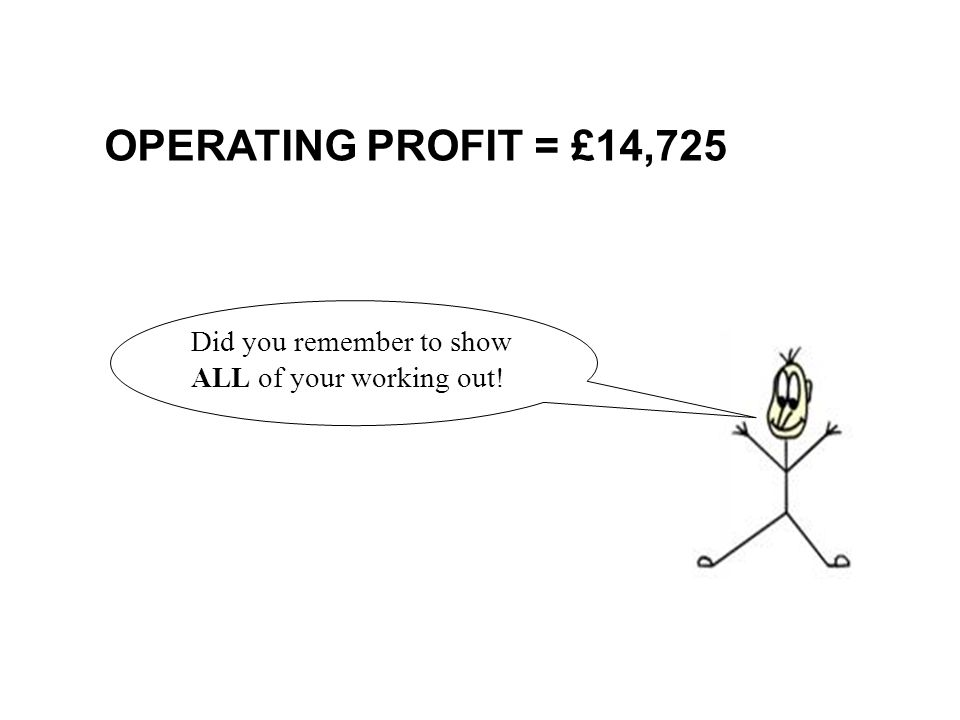 OPERATING PROFIT = £14,725 Did you remember to show ALL of your working out!