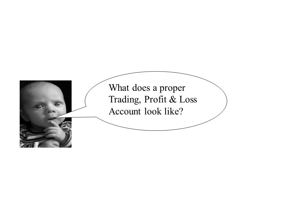 What does a proper Trading, Profit & Loss Account look like?