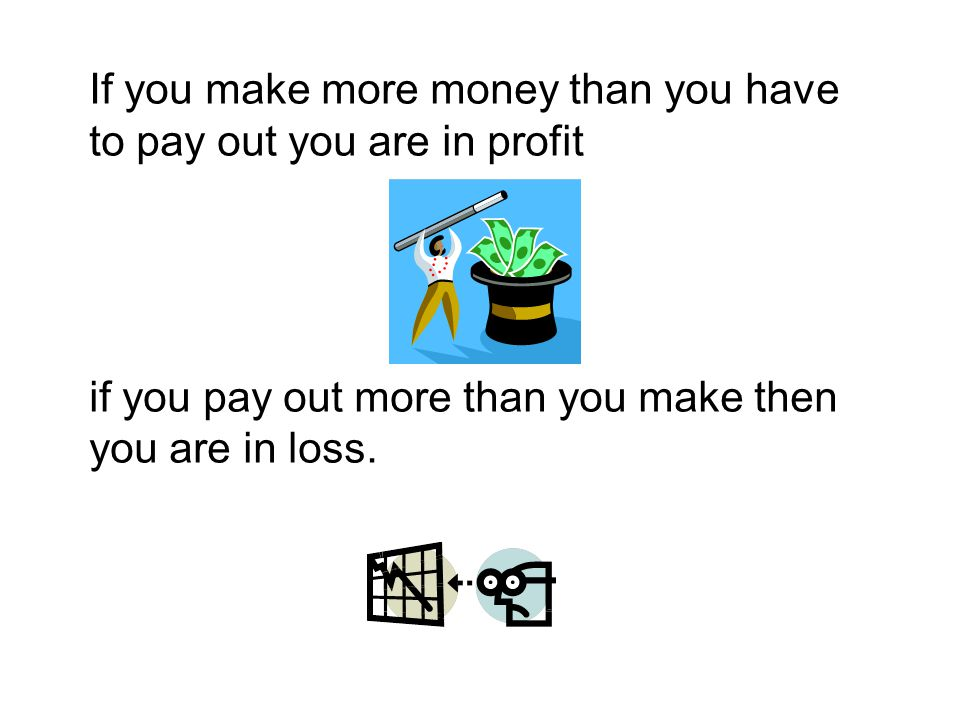 If you make more money than you have to pay out you are in profit if you pay out more than you make then you are in loss.