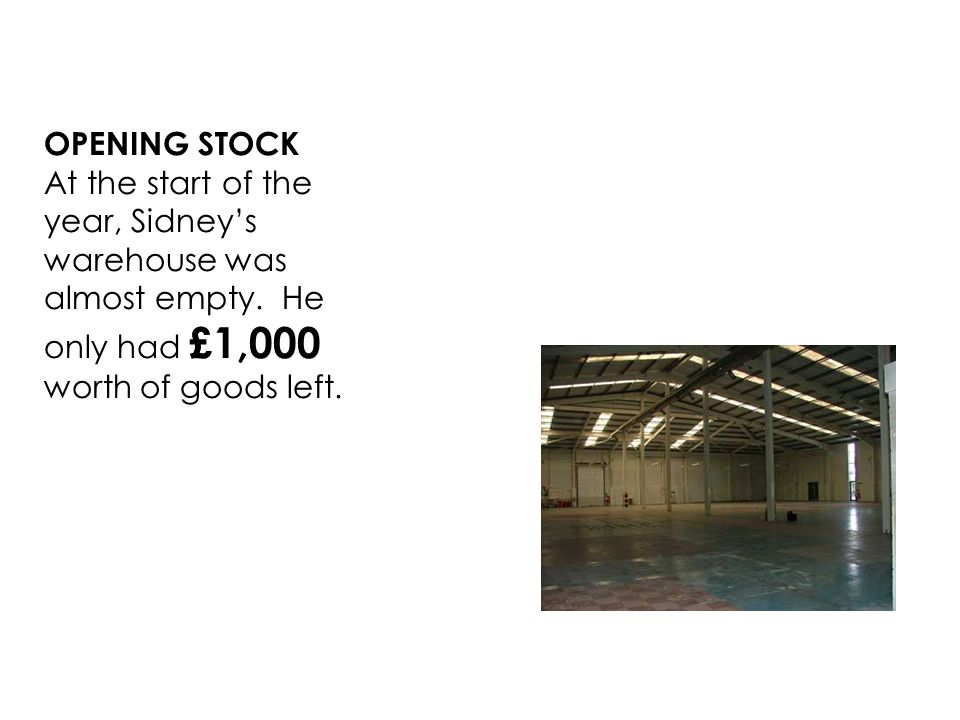 OPENING STOCK At the start of the year, Sidneys warehouse was almost empty.