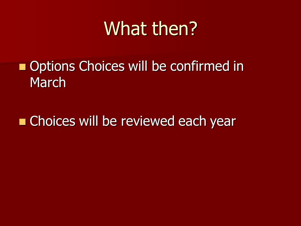 What then? Options Choices will be confirmed in March Options Choices will be confirmed in March Choices will be reviewed each year Choices will be re