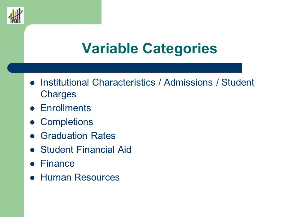 Variable Categories Institutional Characteristics / Admissions / Student Charges Enrollments Completions Graduation Rates Student Financial Aid Financ