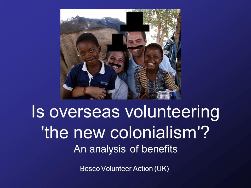 Is overseas volunteering 'the new colonialism'? An analysis of benefits Bosco Volunteer Action (UK)
