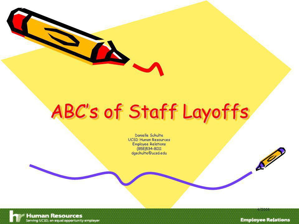 ABCs of Staff Layoffs Danielle Schulte UCSD Human Resources Employee Relations (858)534-8011dgschulte@ucsd.edu 4/2006