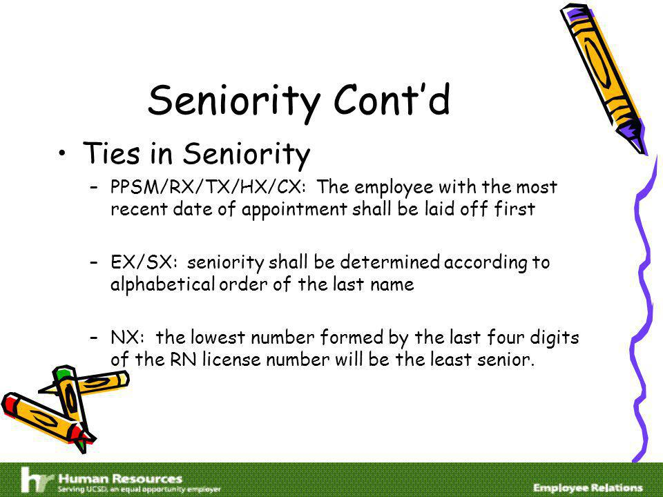Seniority Contd Ties in Seniority –PPSM/RX/TX/HX/CX: The employee with the most recent date of appointment shall be laid off first –EX/SX: seniority shall be determined according to alphabetical order of the last name –NX: the lowest number formed by the last four digits of the RN license number will be the least senior.