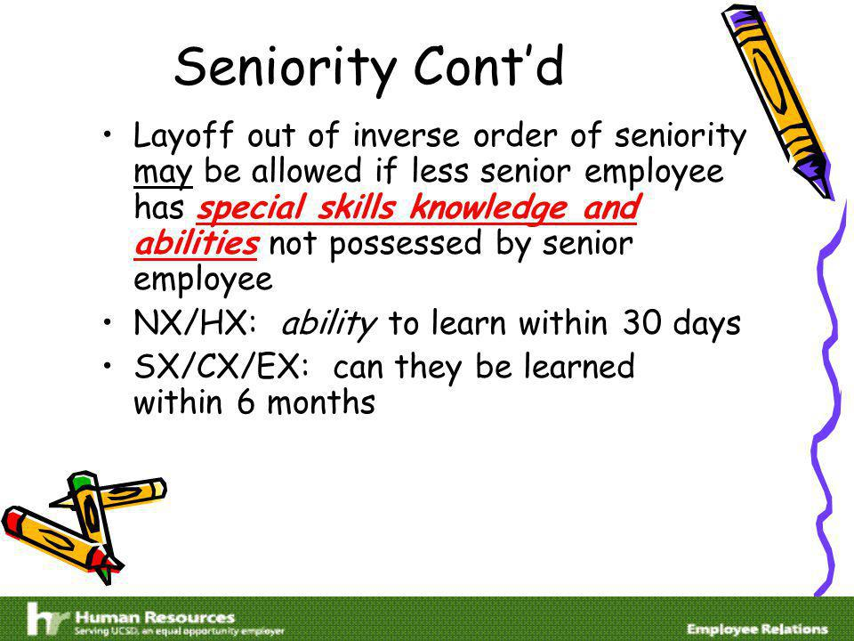 Seniority Contd Layoff out of inverse order of seniority may be allowed if less senior employee has special skills knowledge and abilities not possessed by senior employee NX/HX: ability to learn within 30 days SX/CX/EX: can they be learned within 6 months