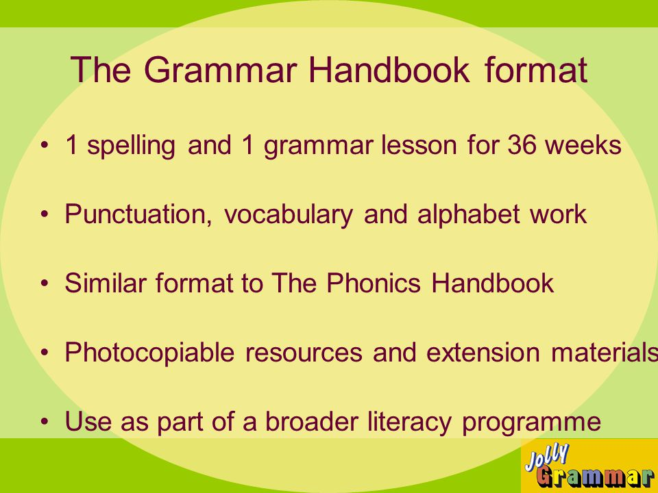The Grammar Handbook format 1 spelling and 1 grammar lesson for 36 weeks Punctuation, vocabulary and alphabet work Similar format to The Phonics Handb