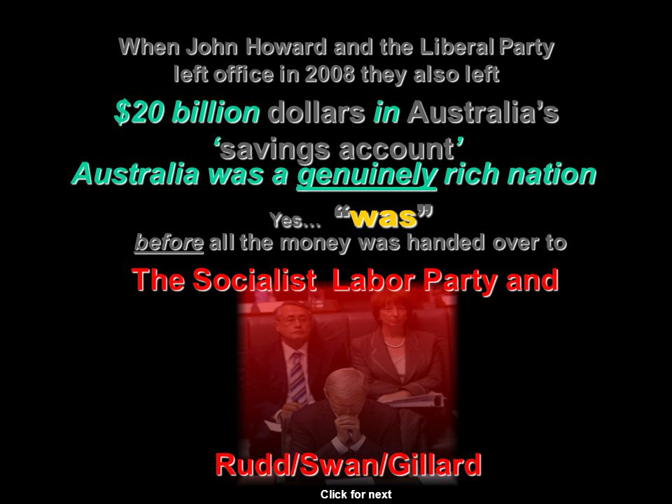 When John Howard and the Liberal Party left office in 2008 they also left Click for next $20 billion billion dollars in in Australias savingssavings account Australia was a genuinely rich nation Yes… Yes… waswas before before all the money was handed over to The Socialist Labor Party and Rudd/Swan/Gillard
