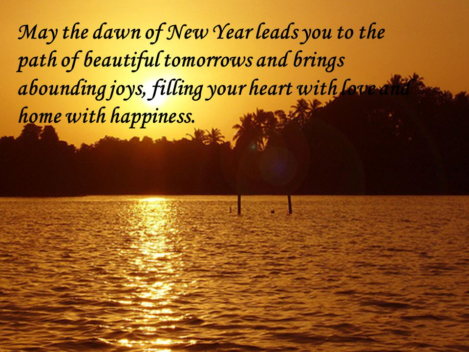 New Year is the time to unfold new horizons & realize new dreams, to rediscover the strength & faith within u, to rejoice in simple pleasures & gear up 4 a new challenges.