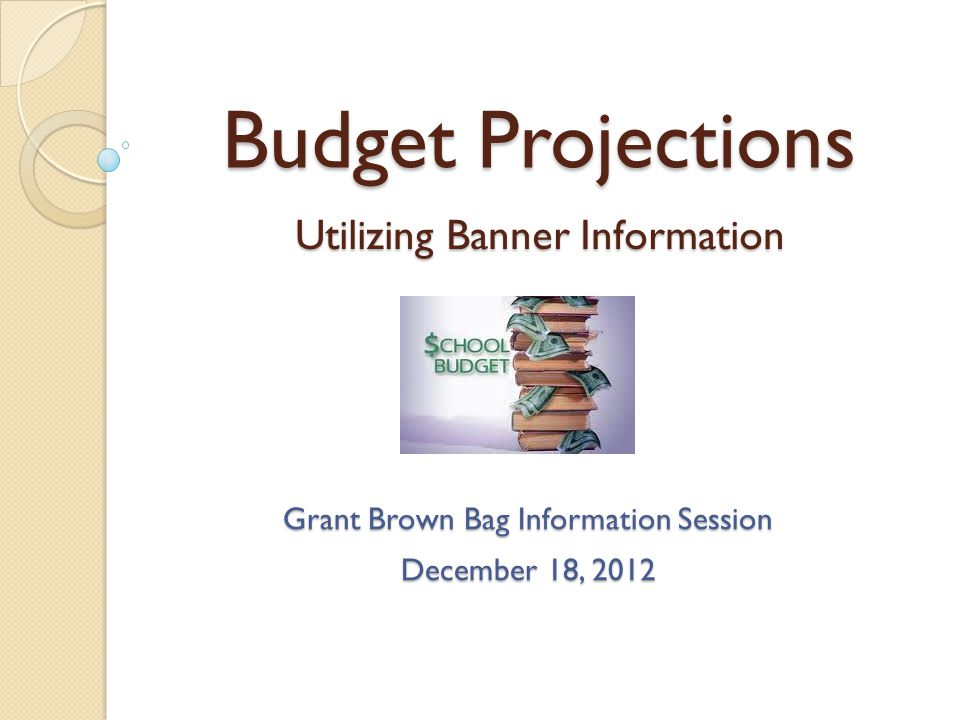 BUDGET PROJECTION TOPIC COVERAGE Uses for budget projections Responsibility for budget projections How to create a budget projection file in Excel How to find & export information from Banner How to project that data out to the Fiscal Year End(s) Uses for budget projections Responsibility for budget projections How to create a budget projection file in Excel How to find & export information from Banner How to project that data out to the Fiscal Year End(s) 2