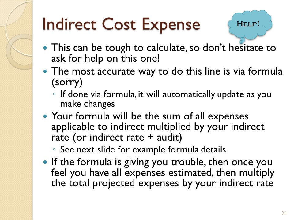 Indirect Rate formula 27 If the Indirect Cost line isnt the last line, then cut & paste to be the last line – you will probably need to fix your totals at the bottom Assuming an 8% rate applied to all expenses, the formula will read: =SUM(H5:H31)*8% Indirect = Cost Base X Indirect Rate Indirect = Cost Base X Indirect Rate