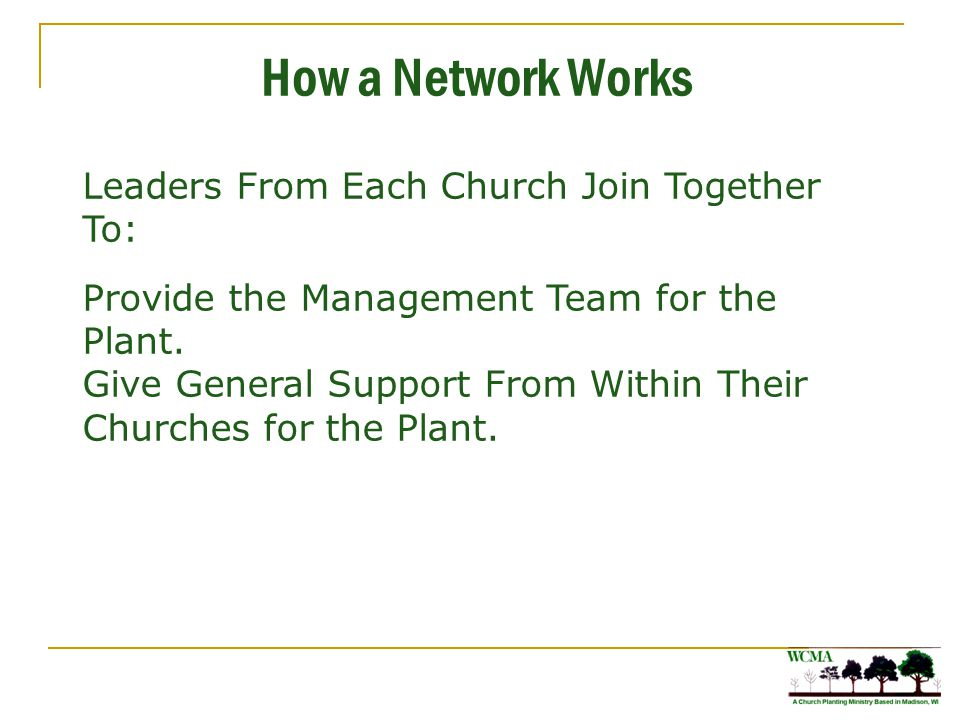 How a Network Works Leaders From Each Church Join Together To: Provide the Management Team for the Plant. Give General Support From Within Their Churc