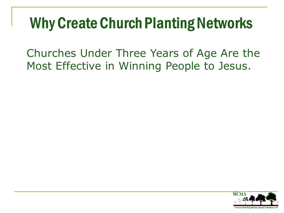 Why Create Church Planting Networks Churches under three years of age win an average of ten people to Christ per year for every hundred church members.