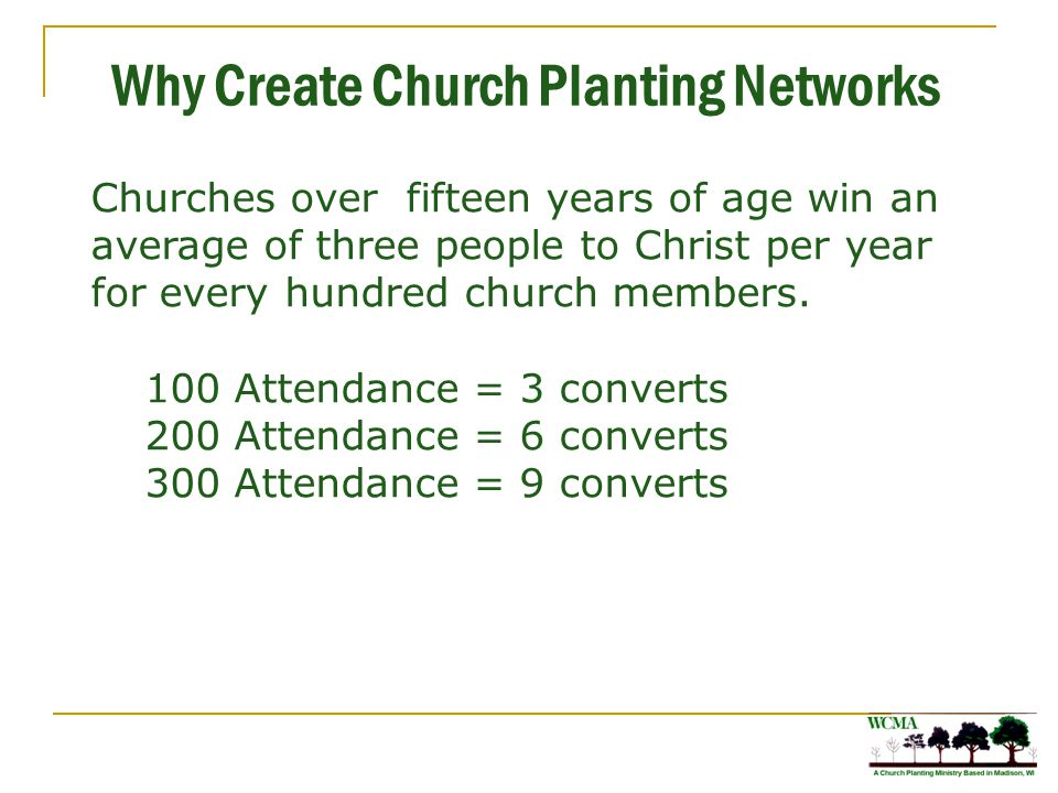 Why Create Church Planting Networks Churches over fifteen years of age win an average of three people to Christ per year for every hundred church members.